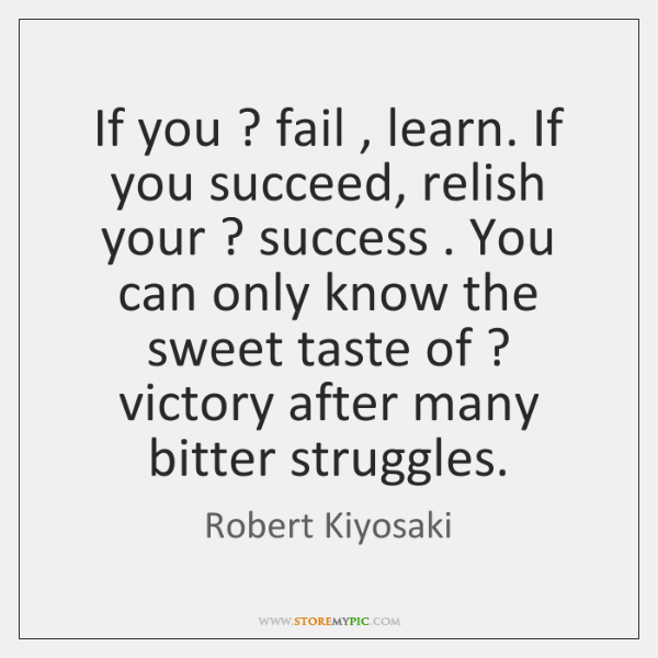 If you ? fail , learn. If you succeed, relish your ? success . You can ...