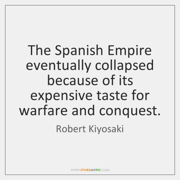 The Spanish Empire eventually collapsed because of its expensive taste for warfare ...
