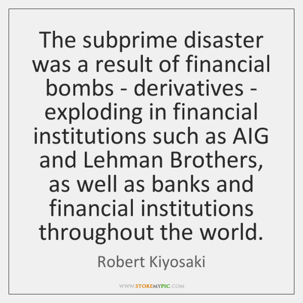 The subprime disaster was a result of financial bombs - derivatives - ...