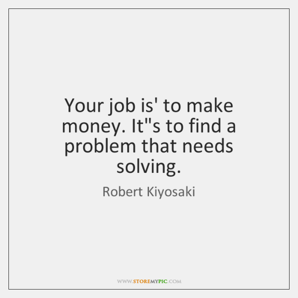 Your job is' to make money. It's to find a problem that ...
