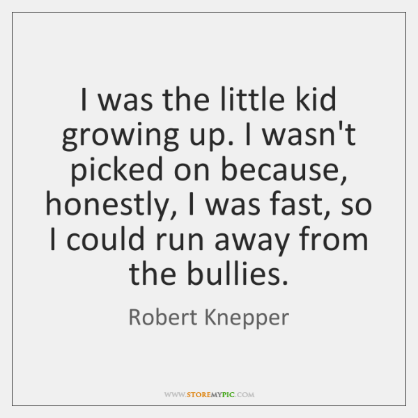 I was the little kid growing up. I wasn't picked on because, ...