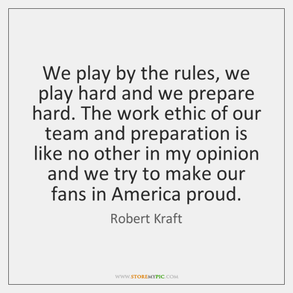 We play by the rules, we play hard and we prepare hard. ...