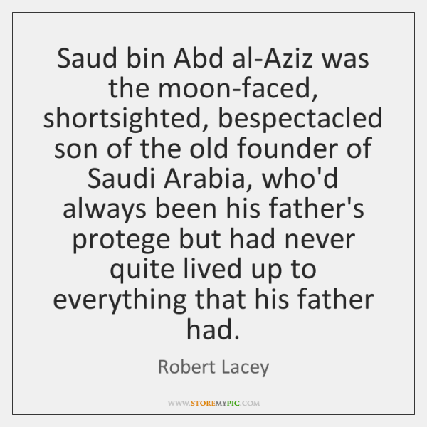 Saud bin Abd al-Aziz was the moon-faced, shortsighted, bespectacled son of the ...