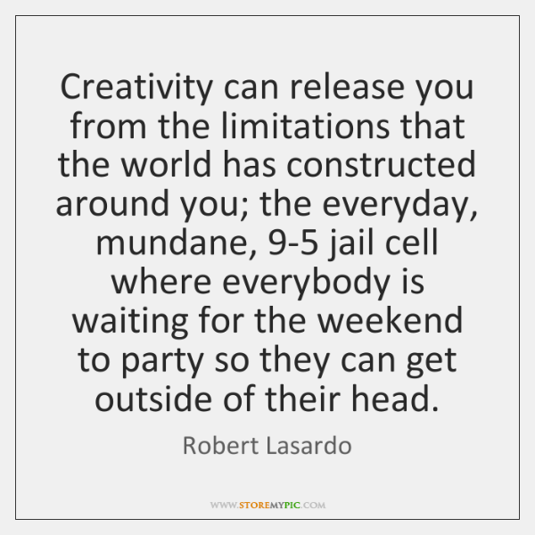 Creativity can release you from the limitations that the world has constructed ...