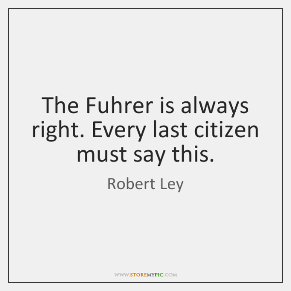 The Fuhrer is always right. Every last citizen must say this.