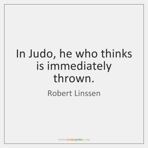 In Judo, he who thinks is immediately thrown.