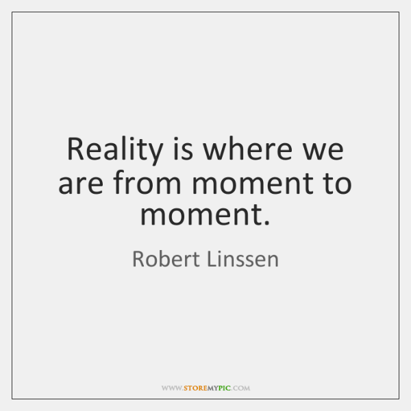 Reality is where we are from moment to moment.