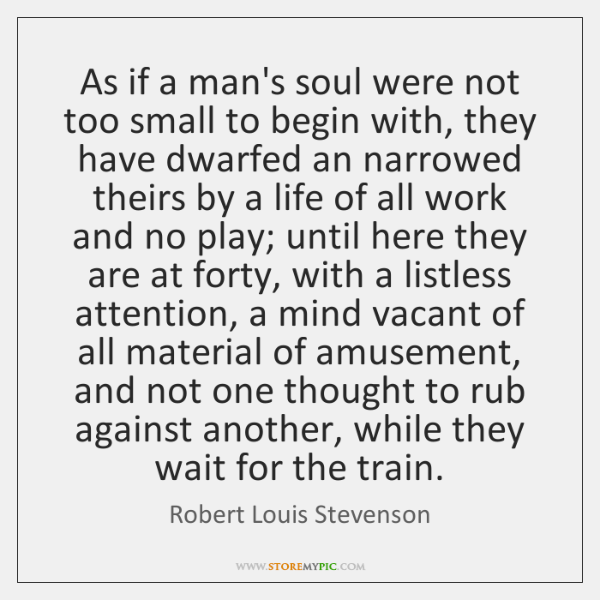 As if a man's soul were not too small to begin with, ...