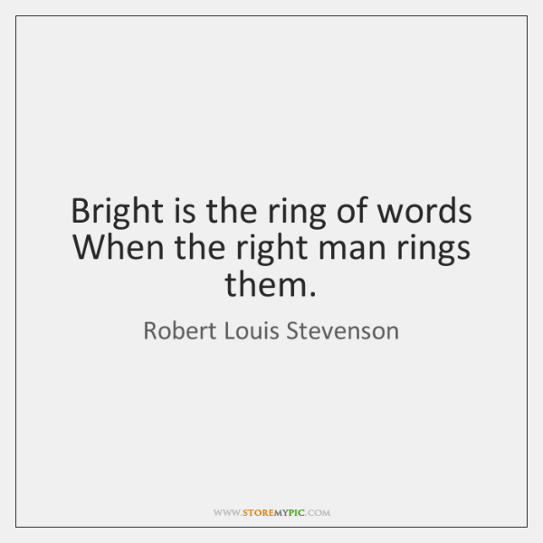 Bright is the ring of words When the right man rings them.