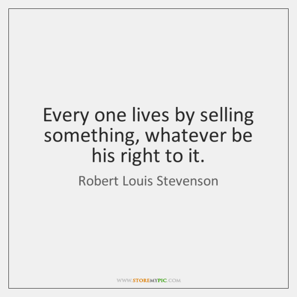 Every one lives by selling something, whatever be his right to it.