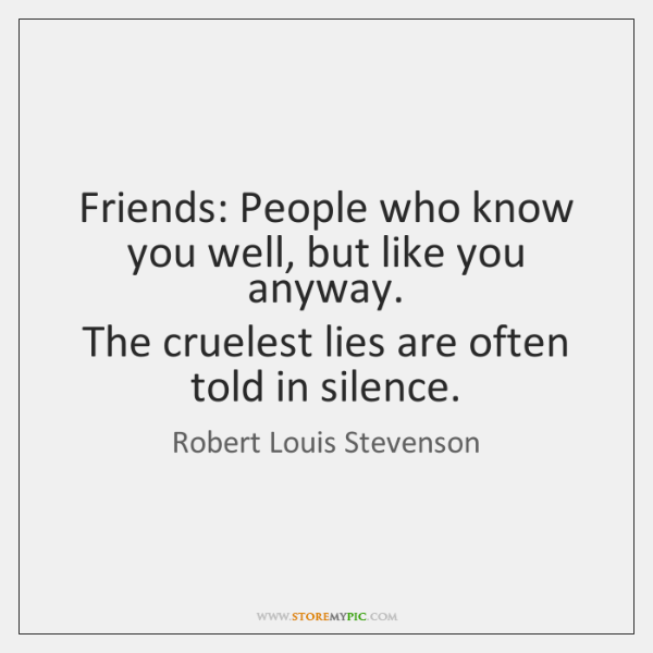 Friends: People who know you well, but like you anyway.  The cruelest ...