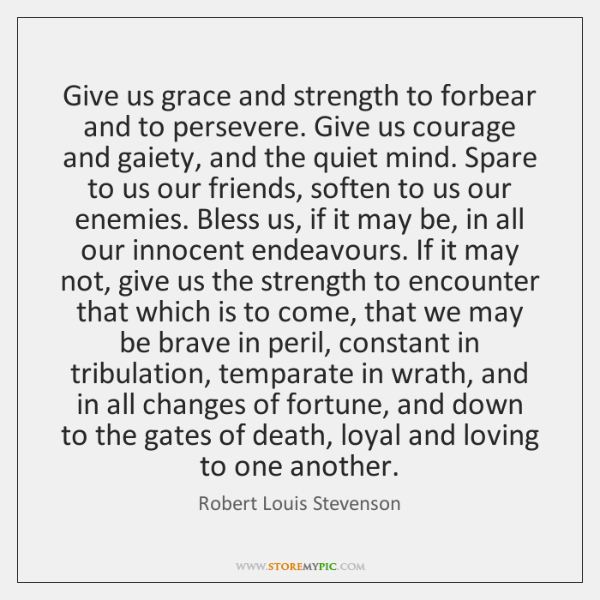 Give us grace and strength to forbear and to persevere. Give us ...