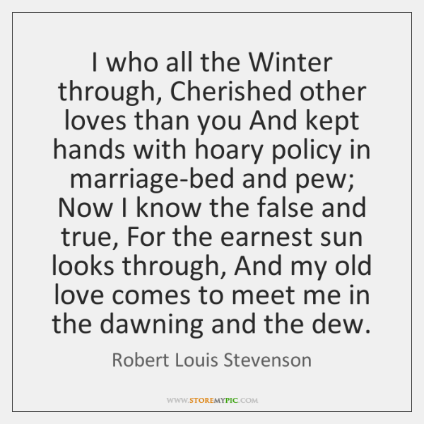 I who all the Winter through, Cherished other loves than you And ...