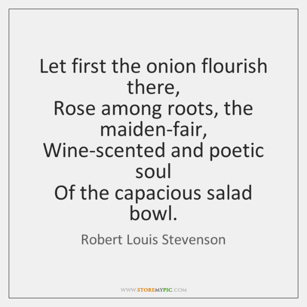 Let first the onion flourish there,   Rose among roots, the maiden-fair,   Wine-scented ...