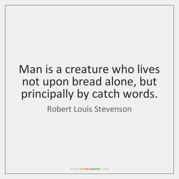 Man is a creature who lives not upon bread alone, but principally ...