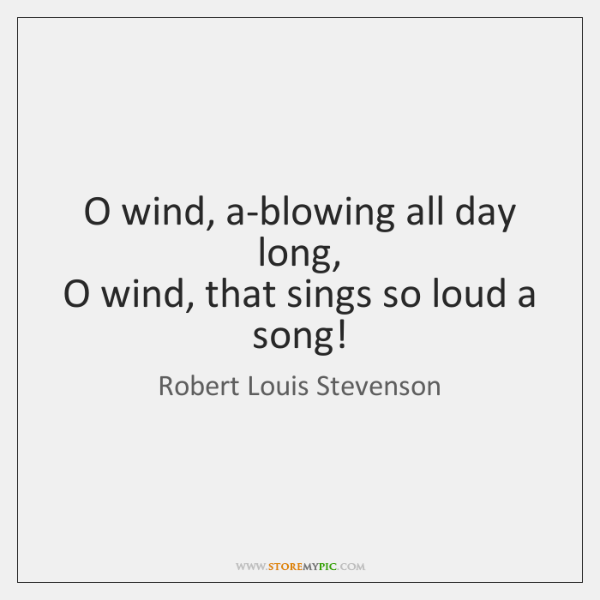 O wind, a-blowing all day long,   O wind, that sings so loud ...