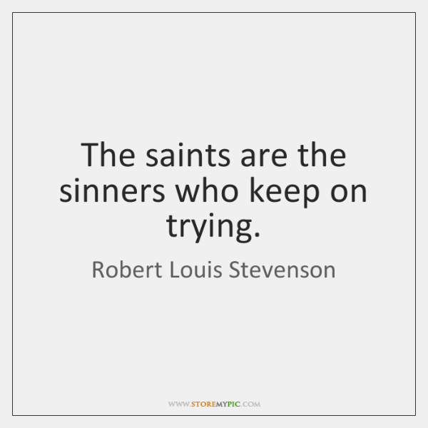 The saints are the sinners who keep on trying.