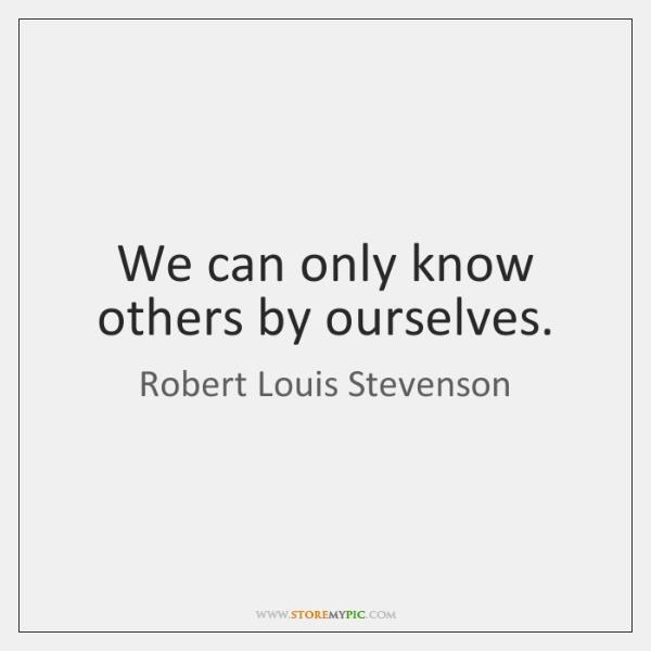 We can only know others by ourselves.