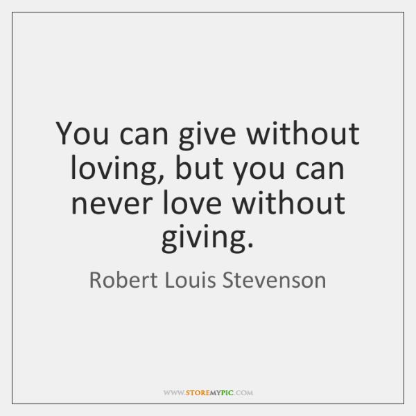 You can give without loving, but you can never love without giving.