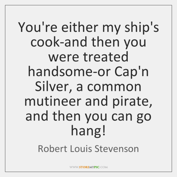 You're either my ship's cook-and then you were treated handsome-or Cap'n Silver, ...