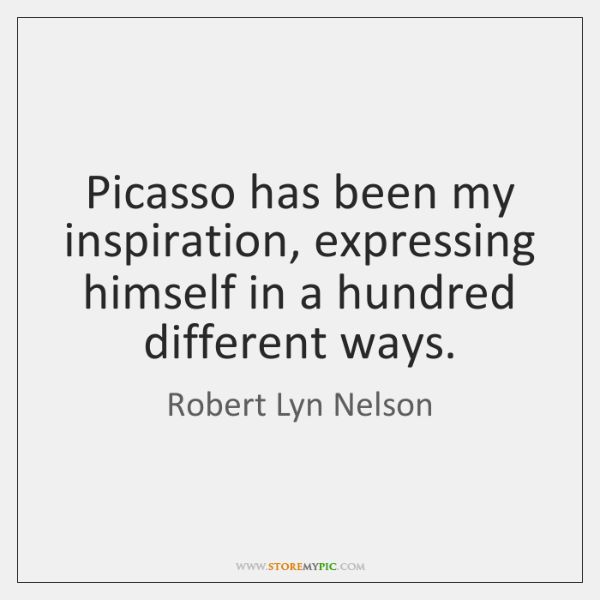 Picasso has been my inspiration, expressing himself in a hundred different ways.