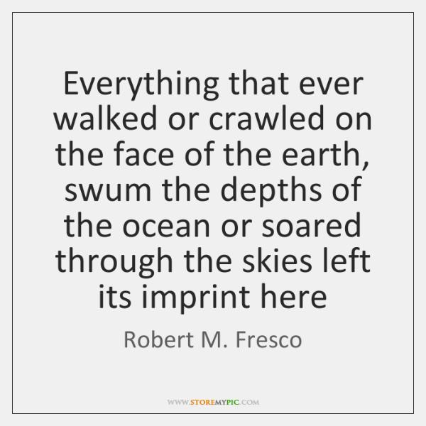 Everything that ever walked or crawled on the face of the earth, ...