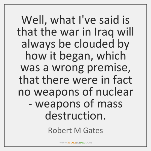 Well, what I've said is that the war in Iraq will always ...