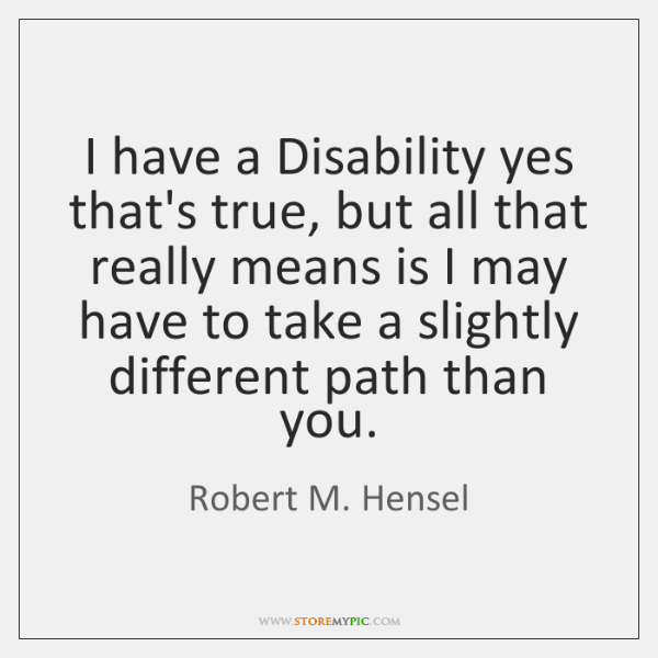 I have a Disability yes that's true, but all that really means ...
