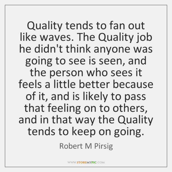 Quality tends to fan out like waves. The Quality job he didn't ...