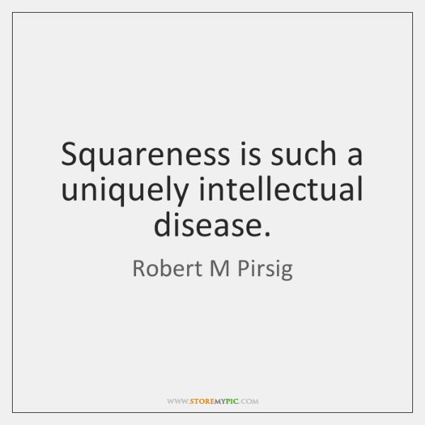 Squareness is such a uniquely intellectual disease.