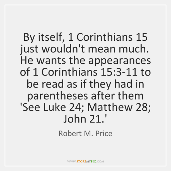 By itself, 1 Corinthians 15 just wouldn't mean much. He wants the appearances of 1 ...