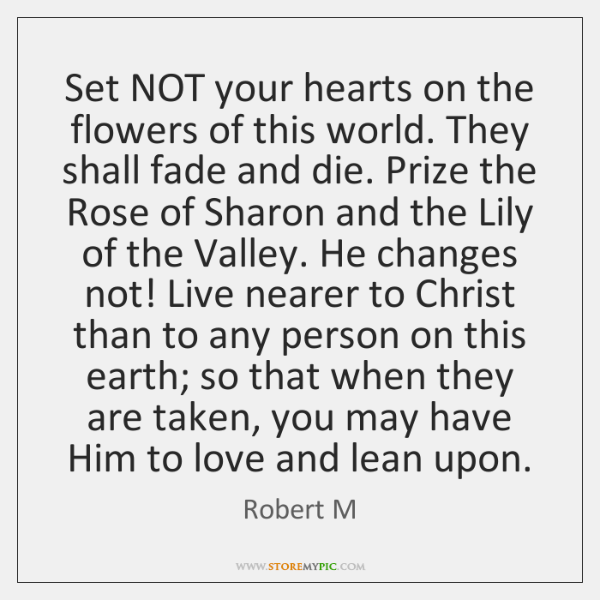 Set NOT your hearts on the flowers of this world. They shall ...