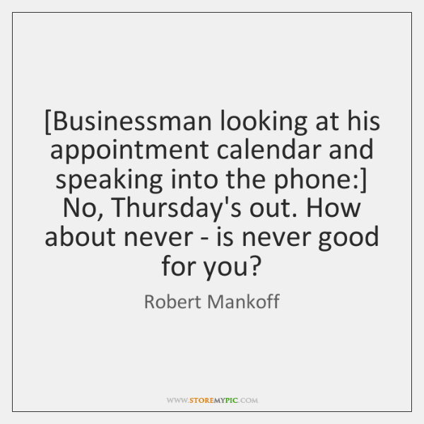[Businessman looking at his appointment calendar and speaking into the phone:] No, ...