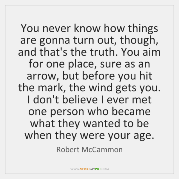 You never know how things are gonna turn out, though, and that's ...