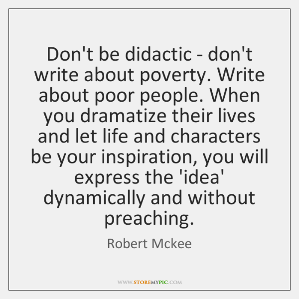Don't be didactic - don't write about poverty. Write about poor people. ...