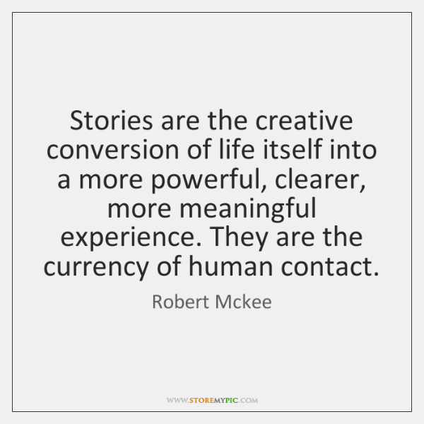 Stories are the creative conversion of life itself into a more powerful, ...