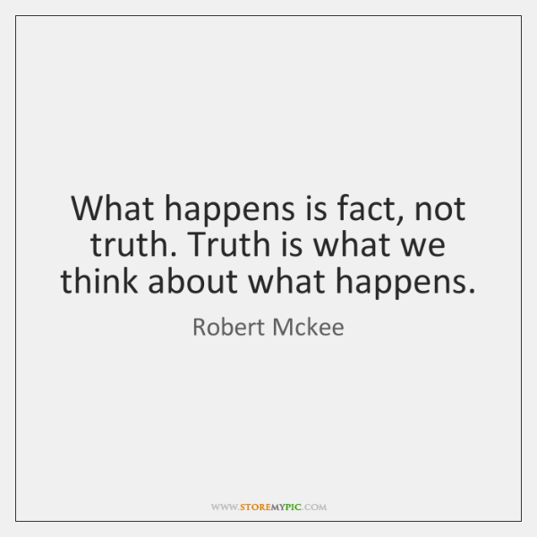 What happens is fact, not truth. Truth is what we think about ...