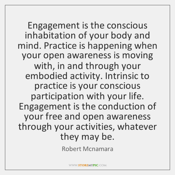 Engagement is the conscious inhabitation of your body and mind. Practice is ...