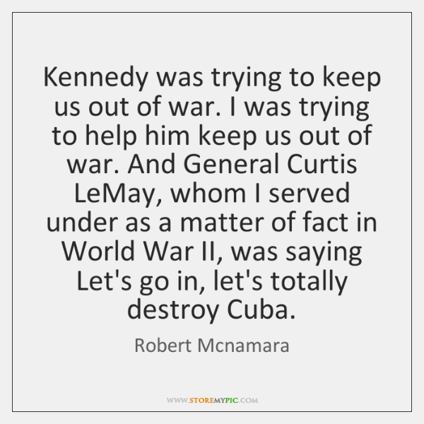 Kennedy was trying to keep us out of war. I was trying ...