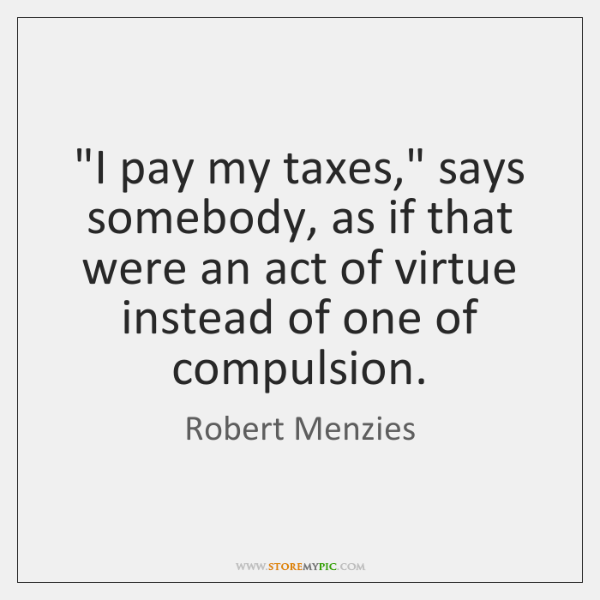 """""""I pay my taxes,"""" says somebody, as if that were an act ..."""