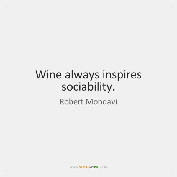 Wine always inspires sociability.