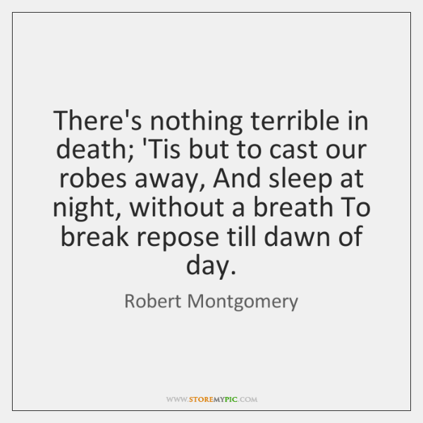There's nothing terrible in death; 'Tis but to cast our robes away, ...