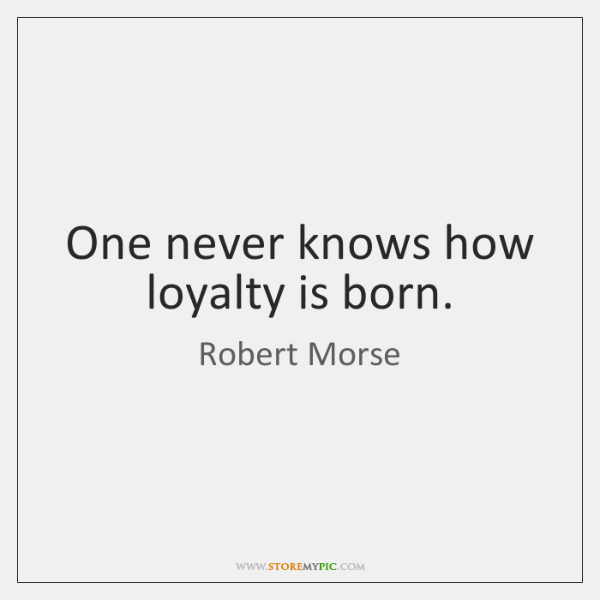 One never knows how loyalty is born.