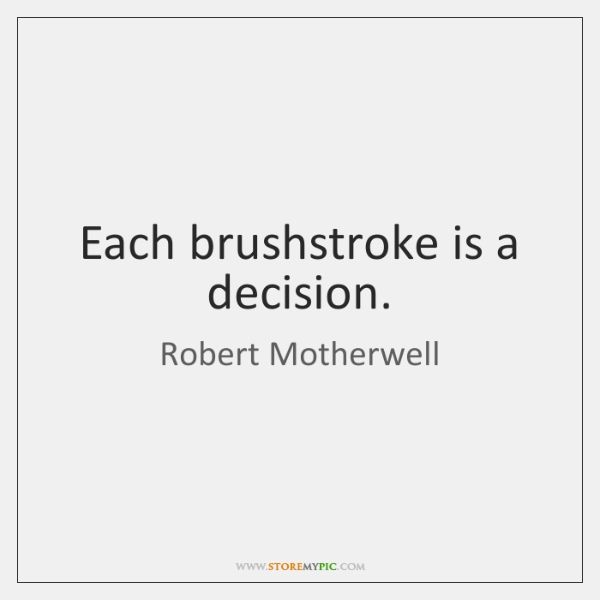 Each brushstroke is a decision.