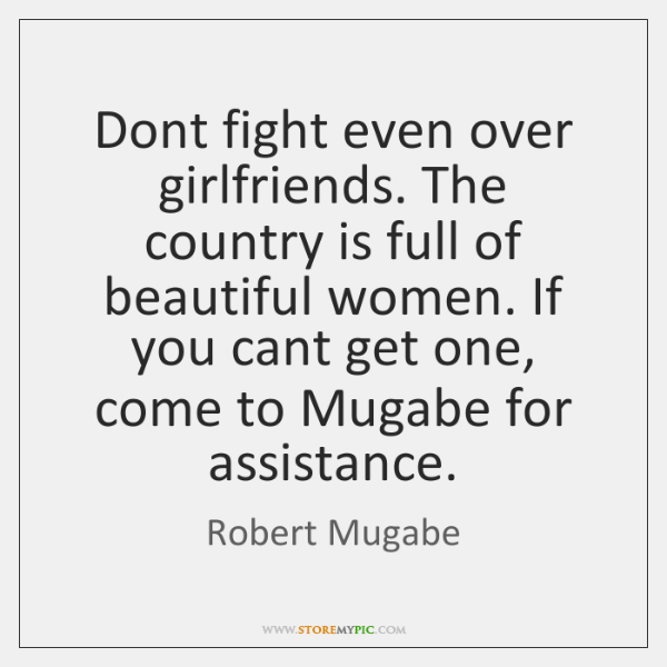 Dont fight even over girlfriends. The country is full of beautiful women. ...