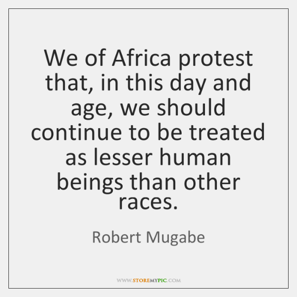 We of Africa protest that, in this day and age, we should ...