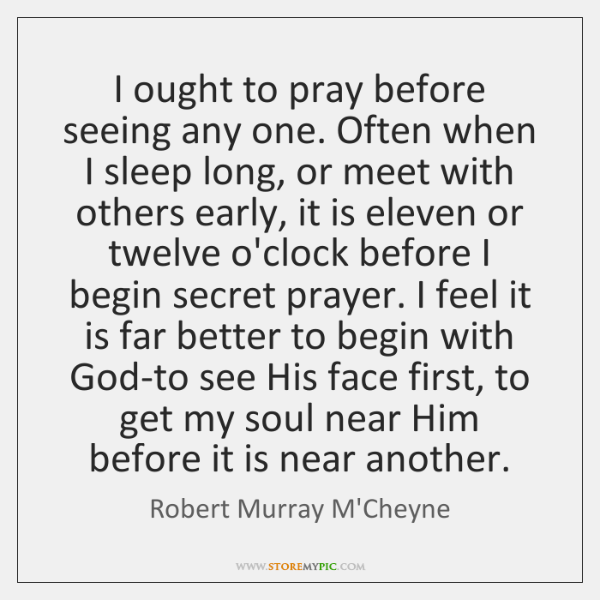 I ought to pray before seeing any one. Often when I sleep ...