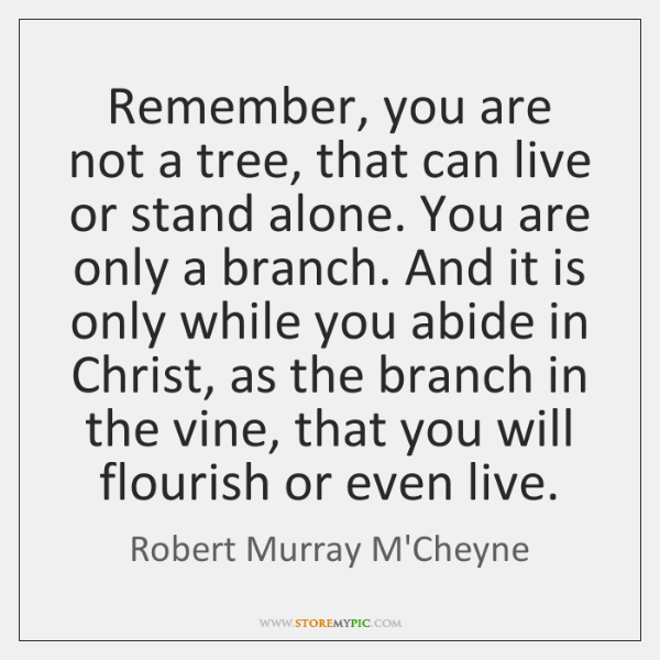 Remember, you are not a tree, that can live or stand alone. ...