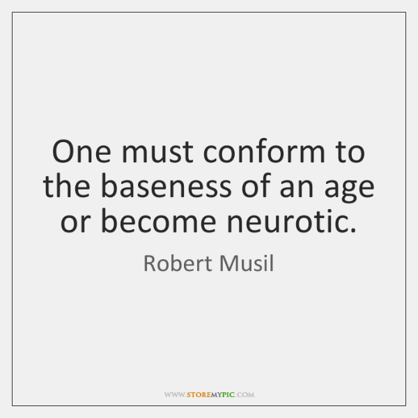 One must conform to the baseness of an age or become neurotic.