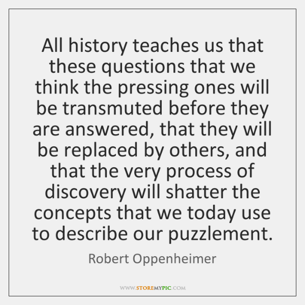 All history teaches us that these questions that we think the pressing ...